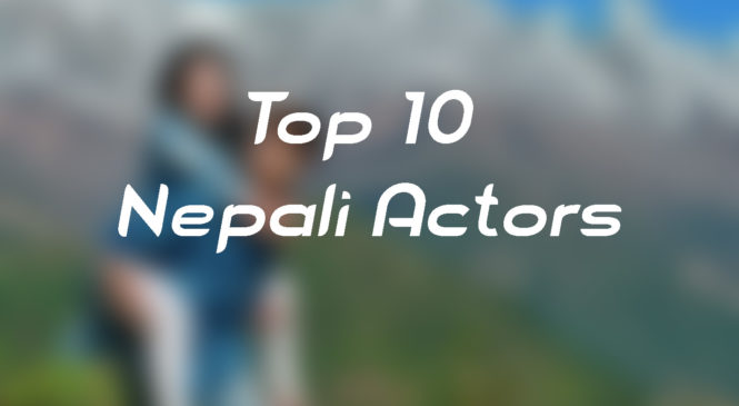 Top 10 Nepali Actors of All Time